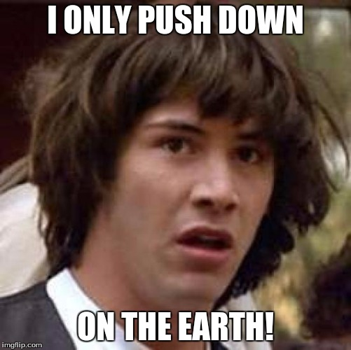 Conspiracy Keanu Meme | I ONLY PUSH DOWN ON THE EARTH! | image tagged in memes,conspiracy keanu | made w/ Imgflip meme maker