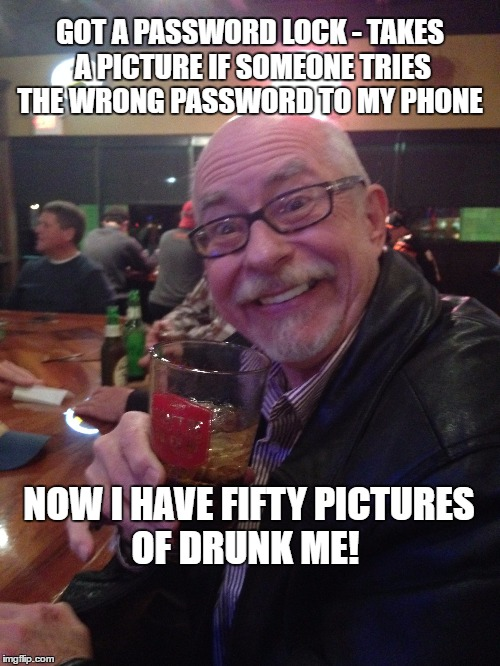 My Best Friend Charlie 011 | GOT A PASSWORD LOCK - TAKES A PICTURE IF SOMEONE TRIES THE WRONG PASSWORD TO MY PHONE NOW I HAVE FIFTY PICTURES OF DRUNK ME! | image tagged in drunk,phone,password,pictures,selfies,my best friend charlie | made w/ Imgflip meme maker