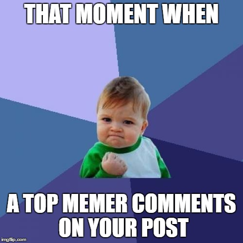 Thank you Tammyfaye! | THAT MOMENT WHEN A TOP MEMER COMMENTS ON YOUR POST | image tagged in memes,success kid | made w/ Imgflip meme maker