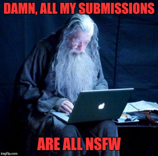 Gandalf looking Facebook | DAMN, ALL MY SUBMISSIONS ARE ALL NSFW | image tagged in gandalf looking facebook | made w/ Imgflip meme maker