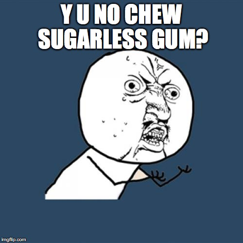 Y U No Meme | Y U NO CHEW SUGARLESS GUM? | image tagged in memes,y u no | made w/ Imgflip meme maker