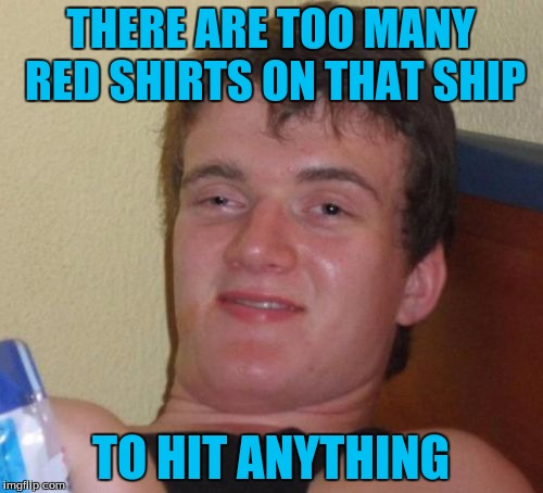 10 Guy Meme | THERE ARE TOO MANY RED SHIRTS ON THAT SHIP TO HIT ANYTHING | image tagged in memes,10 guy | made w/ Imgflip meme maker