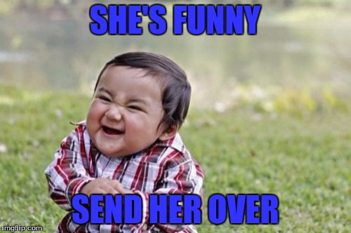 Evil Toddler Meme | SHE'S FUNNY SEND HER OVER | image tagged in memes,evil toddler | made w/ Imgflip meme maker