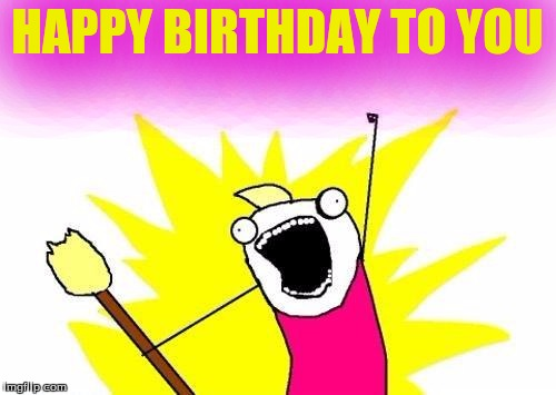 X All The Y Meme | HAPPY BIRTHDAY TO YOU | image tagged in memes,x all the y | made w/ Imgflip meme maker