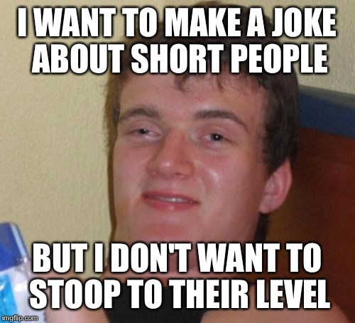 10 Guy Meme | I WANT TO MAKE A JOKE ABOUT SHORT PEOPLE BUT I DON'T WANT TO STOOP TO THEIR LEVEL | image tagged in memes,10 guy | made w/ Imgflip meme maker