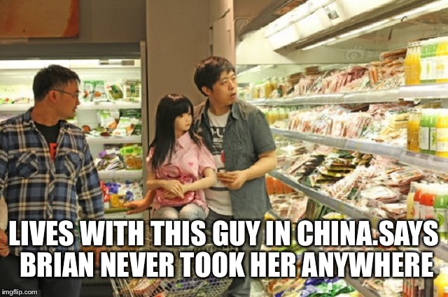 LIVES WITH THIS GUY IN CHINA.SAYS BRIAN NEVER TOOK HER ANYWHERE | made w/ Imgflip meme maker