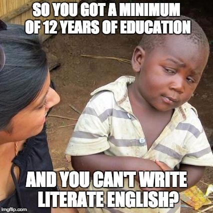 Spelling, grammar, punctuation is all important. | SO YOU GOT A MINIMUM OF 12 YEARS OF EDUCATION AND YOU CAN'T WRITE LITERATE ENGLISH? | image tagged in memes,third world skeptical kid | made w/ Imgflip meme maker