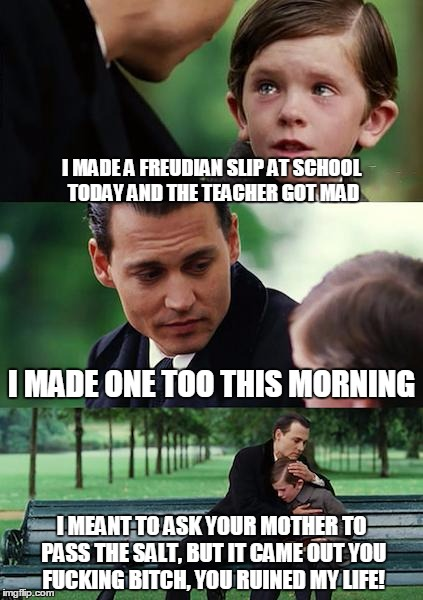 More old jokes from the old goat | I MADE A FREUDIAN SLIP AT SCHOOL TODAY AND THE TEACHER GOT MAD I MADE ONE TOO THIS MORNING I MEANT TO ASK YOUR MOTHER TO PASS THE SALT, BUT  | image tagged in memes,finding neverland,nsfw | made w/ Imgflip meme maker