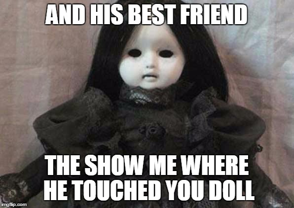AND HIS BEST FRIEND THE SHOW ME WHERE HE TOUCHED YOU DOLL | image tagged in creepy doll | made w/ Imgflip meme maker