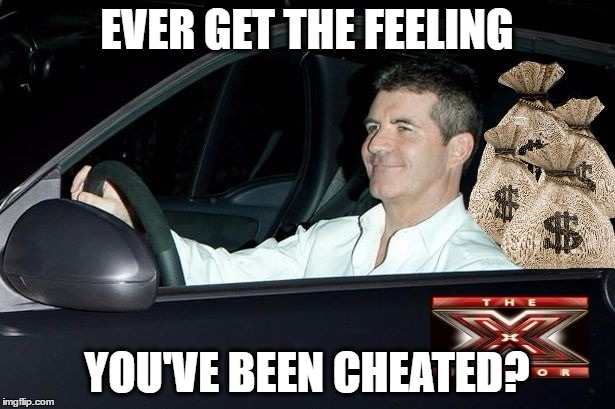 X Fixtor | EVER GET THE FEELING YOU'VE BEEN CHEATED? | image tagged in x factor,simon cowell,cheater,america's got talent | made w/ Imgflip meme maker