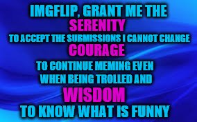 Tongue-in-cheek Memer's Serenity Prayer :) | IMGFLIP, GRANT ME THE TO KNOW WHAT IS FUNNY SERENITY TO ACCEPT THE SUBMISSIONS I CANNOT CHANGE COURAGE TO CONTINUE MEMING EVEN WHEN BEING TR | image tagged in blue background | made w/ Imgflip meme maker