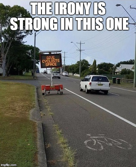The irony is strong in this one | THE IRONY IS STRONG IN THIS ONE | image tagged in irony,cyclists | made w/ Imgflip meme maker