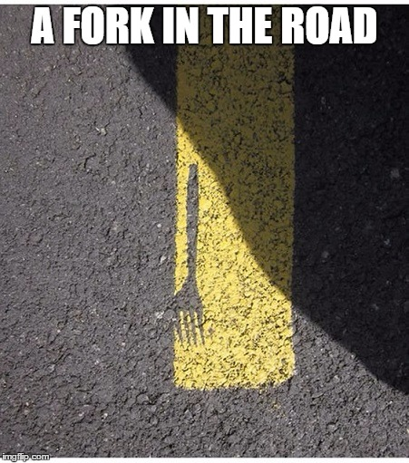 A fork in the road | A FORK IN THE ROAD | image tagged in fork in the road,fork | made w/ Imgflip meme maker