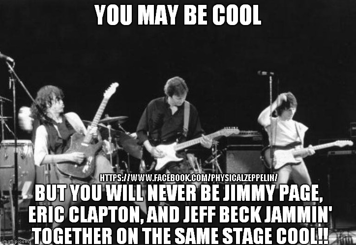 You May Be Cool  |  HTTPS://WWW.FACEBOOK.COM/PHYSICALZEPPELIN/ | image tagged in jimmy page,best memes,eric clapton | made w/ Imgflip meme maker