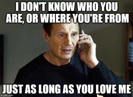 A backstreet phone call | I DON'T KNOW WHO YOU ARE, OR WHERE YOU'RE FROM JUST AS LONG AS YOU LOVE ME | image tagged in memes,liam neeson taken 2 | made w/ Imgflip meme maker