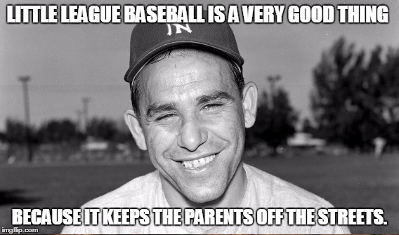 LITTLE LEAGUE BASEBALL IS A VERY GOOD THING BECAUSE IT KEEPS THE PARENTS OFF THE STREETS. | made w/ Imgflip meme maker