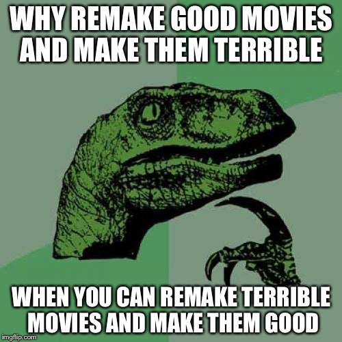 Philosoraptor Meme | WHY REMAKE GOOD MOVIES AND MAKE THEM TERRIBLE WHEN YOU CAN REMAKE TERRIBLE MOVIES AND MAKE THEM GOOD | image tagged in memes,philosoraptor | made w/ Imgflip meme maker