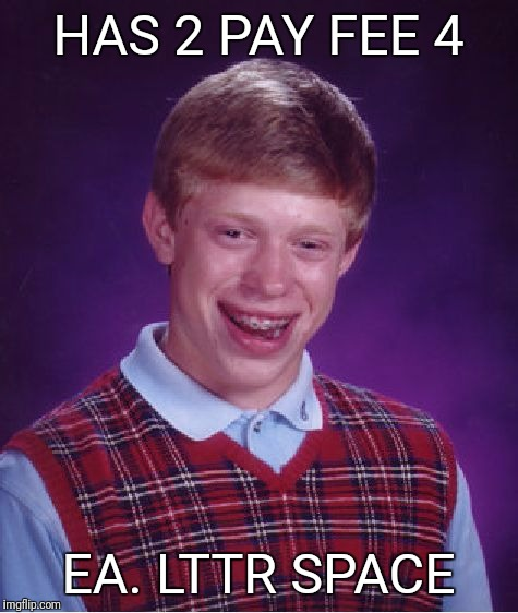 Bad Luck Brian Meme | HAS 2 PAY FEE 4 EA. LTTR SPACE | image tagged in memes,bad luck brian | made w/ Imgflip meme maker