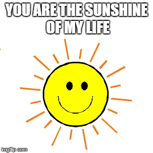 1mjjs9 you are the sunshine of my life imgflip