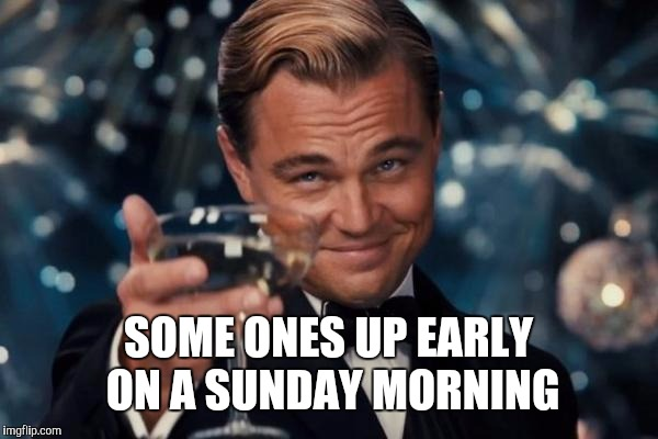 Leonardo Dicaprio Cheers Meme | SOME ONES UP EARLY ON A SUNDAY MORNING | image tagged in memes,leonardo dicaprio cheers | made w/ Imgflip meme maker