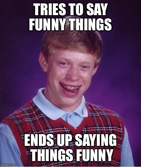 The Funny thing  | TRIES TO SAY FUNNY THINGS ENDS UP SAYING THINGS FUNNY | image tagged in memes,bad luck brian,funny | made w/ Imgflip meme maker