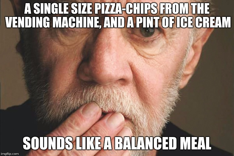 George Carlin | A SINGLE SIZE PIZZA-CHIPS FROM THE VENDING MACHINE, AND A PINT OF ICE CREAM SOUNDS LIKE A BALANCED MEAL | image tagged in george carlin | made w/ Imgflip meme maker