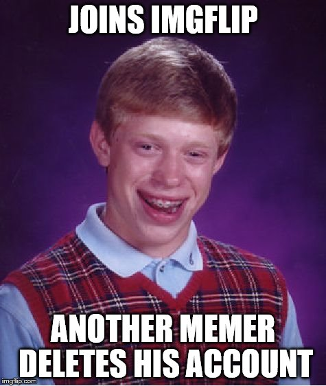Bad Luck Brian Meme | JOINS IMGFLIP ANOTHER MEMER DELETES HIS ACCOUNT | image tagged in memes,bad luck brian | made w/ Imgflip meme maker