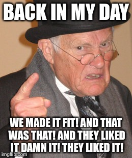 Back In My Day Meme | BACK IN MY DAY WE MADE IT FIT! AND THAT WAS THAT! AND THEY LIKED IT DAMN IT! THEY LIKED IT! | image tagged in memes,back in my day | made w/ Imgflip meme maker
