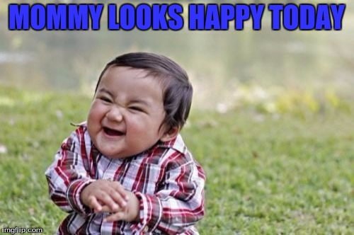 Evil Toddler Meme | MOMMY LOOKS HAPPY TODAY | image tagged in memes,evil toddler | made w/ Imgflip meme maker