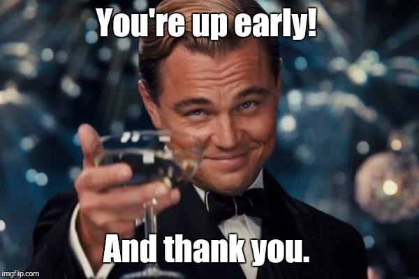 Leonardo Dicaprio Cheers Meme | You're up early! And thank you. | image tagged in memes,leonardo dicaprio cheers | made w/ Imgflip meme maker