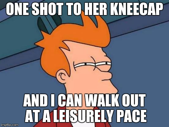 Futurama Fry Meme | ONE SHOT TO HER KNEECAP AND I CAN WALK OUT AT A LEISURELY PACE | image tagged in memes,futurama fry | made w/ Imgflip meme maker