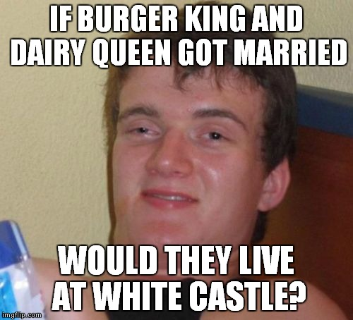 And what would they name their kids? | IF BURGER KING AND DAIRY QUEEN GOT MARRIED WOULD THEY LIVE AT WHITE CASTLE? | image tagged in memes,10 guy,burger king,dairy queen,white castle | made w/ Imgflip meme maker