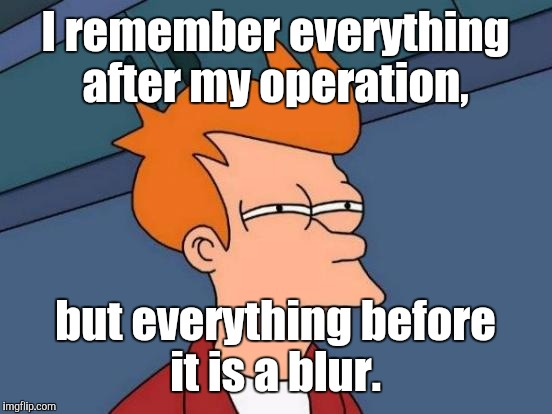 Futurama Fry Meme | I remember everything after my operation, but everything before it is a blur. | image tagged in memes,futurama fry | made w/ Imgflip meme maker