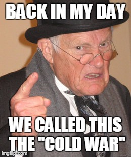 "Back In My Day Meme | BACK IN MY DAY WE CALLED THIS THE ""COLD WAR"" 