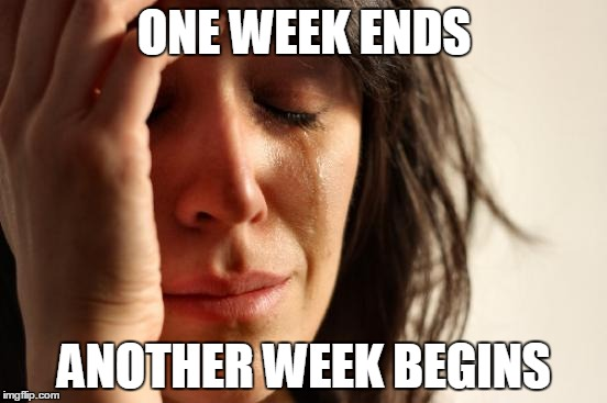 Psych cycle | ONE WEEK ENDS ANOTHER WEEK BEGINS | image tagged in memes,first world problems,life,the meaning of life,life cycle | made w/ Imgflip meme maker