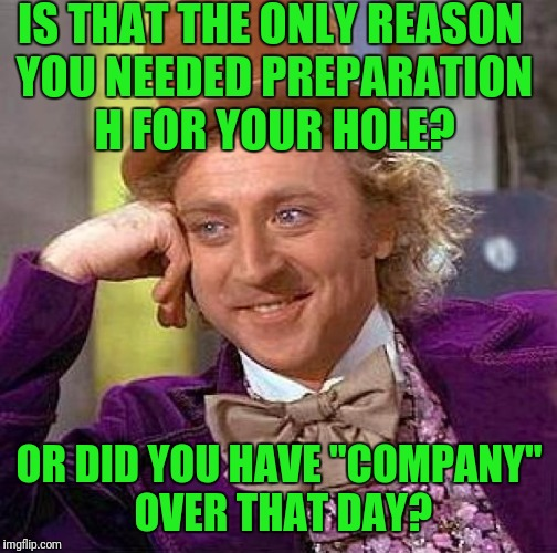"Creepy Condescending Wonka Meme | IS THAT THE ONLY REASON YOU NEEDED PREPARATION H FOR YOUR HOLE? OR DID YOU HAVE ""COMPANY"" OVER THAT DAY? 