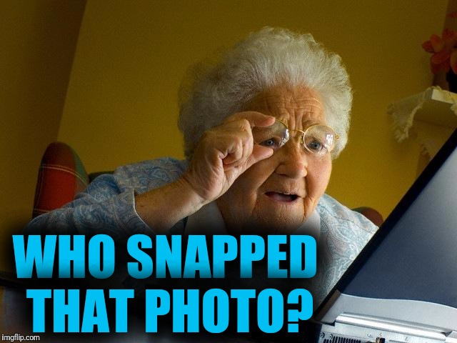 Grandma Finds The Internet Meme | WHO SNAPPED THAT PHOTO? | image tagged in memes,grandma finds the internet | made w/ Imgflip meme maker