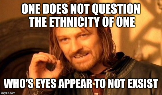 One Does Not Simply Meme | ONE DOES NOT QUESTION THE ETHNICITY OF ONE WHO'S EYES APPEAR TO NOT EXSIST | image tagged in memes,one does not simply | made w/ Imgflip meme maker