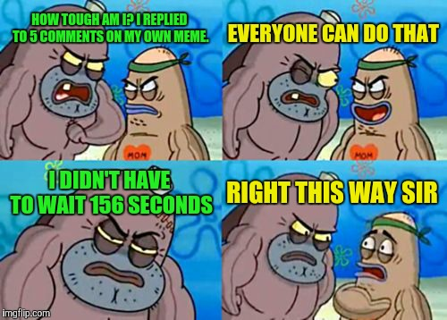 How Tough Are You Meme | HOW TOUGH AM I? I REPLIED TO 5 COMMENTS ON MY OWN MEME. EVERYONE CAN DO THAT I DIDN'T HAVE TO WAIT 156 SECONDS RIGHT THIS WAY SIR | image tagged in memes,how tough are you | made w/ Imgflip meme maker