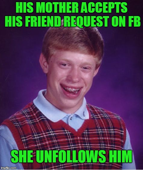 Bad luck blocked. | HIS MOTHER ACCEPTS HIS FRIEND REQUEST ON FB SHE UNFOLLOWS HIM | image tagged in memes,bad luck brian | made w/ Imgflip meme maker