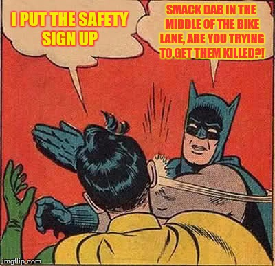 Batman Slapping Robin Meme | I PUT THE SAFETY SIGN UP SMACK DAB IN THE MIDDLE OF THE BIKE LANE, ARE YOU TRYING TO GET THEM KILLED?! | image tagged in memes,batman slapping robin | made w/ Imgflip meme maker