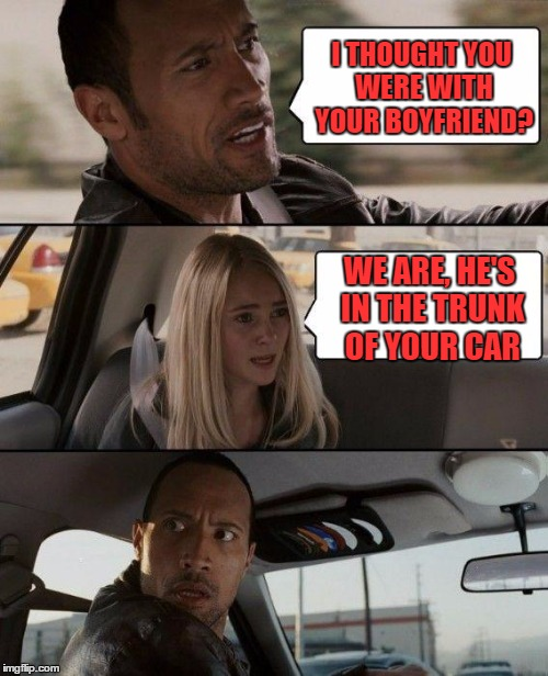The Rock Driving Meme | I THOUGHT YOU WERE WITH YOUR BOYFRIEND? WE ARE, HE'S IN THE TRUNK OF YOUR CAR | image tagged in memes,the rock driving | made w/ Imgflip meme maker
