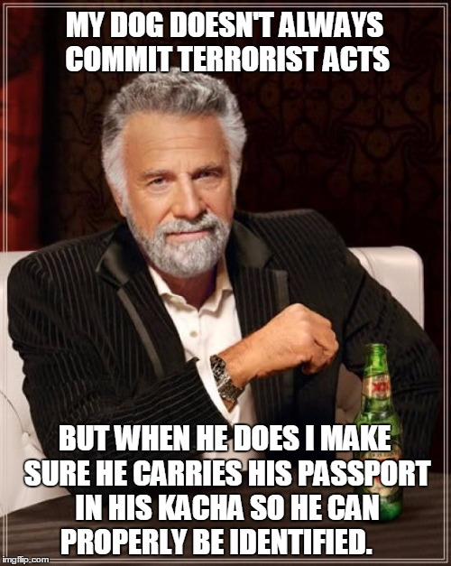 The Most Interesting Man In The World Meme | MY DOG DOESN'T ALWAYS COMMIT TERRORIST ACTS BUT WHEN HE DOES I MAKE SURE HE CARRIES HIS PASSPORT IN HIS KACHA SO HE CAN PROPERLY BE IDENTIFI | image tagged in memes,the most interesting man in the world | made w/ Imgflip meme maker