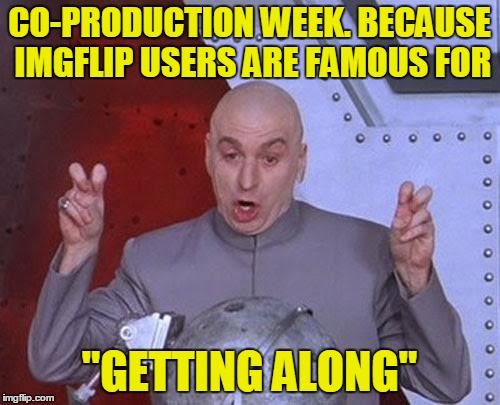 "Dr Evil Laser Meme | CO-PRODUCTION WEEK. BECAUSE IMGFLIP USERS ARE FAMOUS FOR ""GETTING ALONG"" 