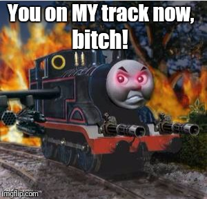 You on MY track now, b**ch! | made w/ Imgflip meme maker