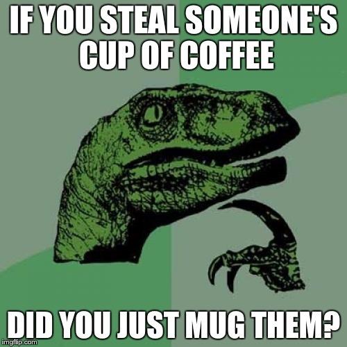 Definition of Mugging | IF YOU STEAL SOMEONE'S CUP OF COFFEE DID YOU JUST MUG THEM? | image tagged in memes,philosoraptor | made w/ Imgflip meme maker