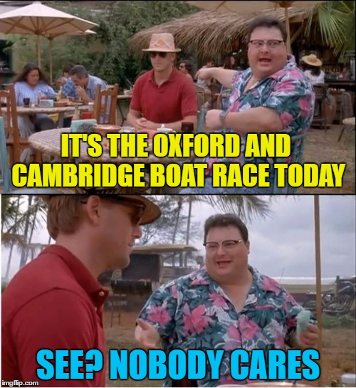 Funny how the same two teams always reach the final... | IT'S THE OXFORD AND CAMBRIDGE BOAT RACE TODAY SEE? NOBODY CARES | image tagged in memes,see nobody cares,boat race,rowing,sport | made w/ Imgflip meme maker