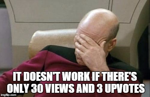 Captain Picard Facepalm Meme | IT DOESN'T WORK IF THERE'S ONLY 30 VIEWS AND 3 UPVOTES | image tagged in memes,captain picard facepalm | made w/ Imgflip meme maker