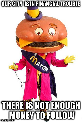 Mayor McCheese | OUR CITY  IS IN FINANCIAL TROUBLE THERE IS NOT ENOUGH MONEY TO FOLLOW | image tagged in mayor mccheese | made w/ Imgflip meme maker