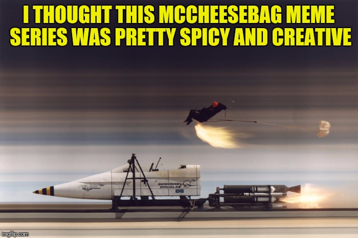 Rocket Sled | I THOUGHT THIS MCCHEESEBAG MEME SERIES​ WAS PRETTY SPICY AND CREATIVE | image tagged in rocket sled | made w/ Imgflip meme maker